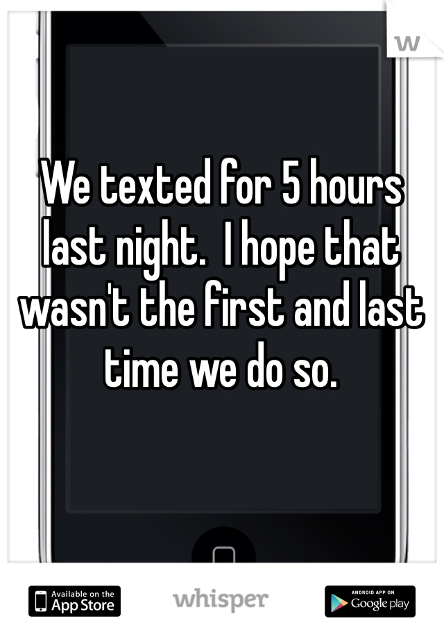 We texted for 5 hours last night.  I hope that wasn't the first and last time we do so.