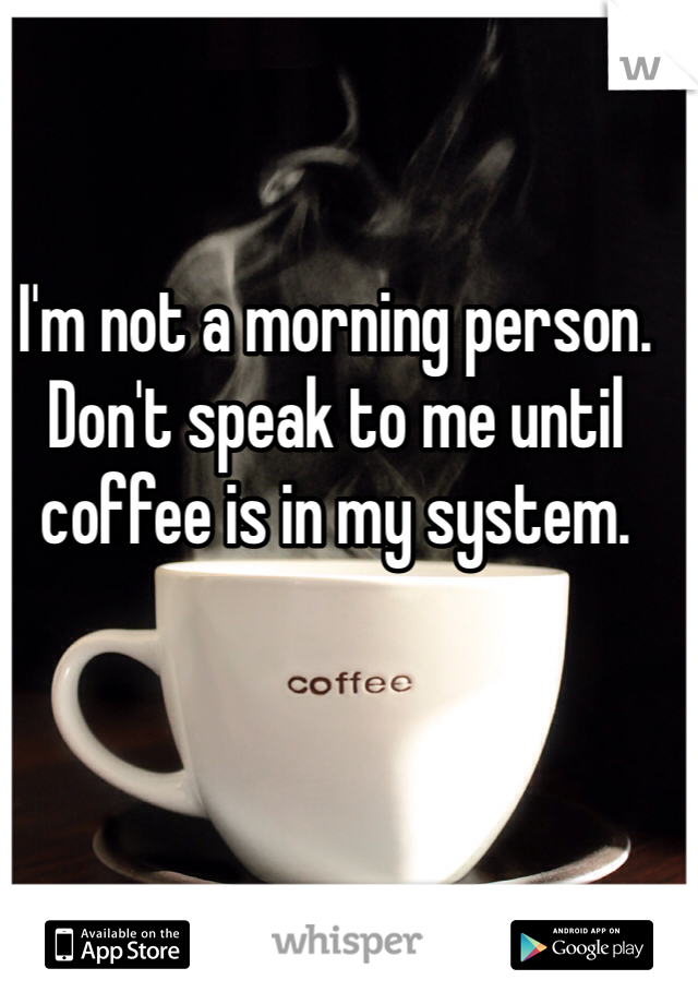 I'm not a morning person. Don't speak to me until coffee is in my system.
