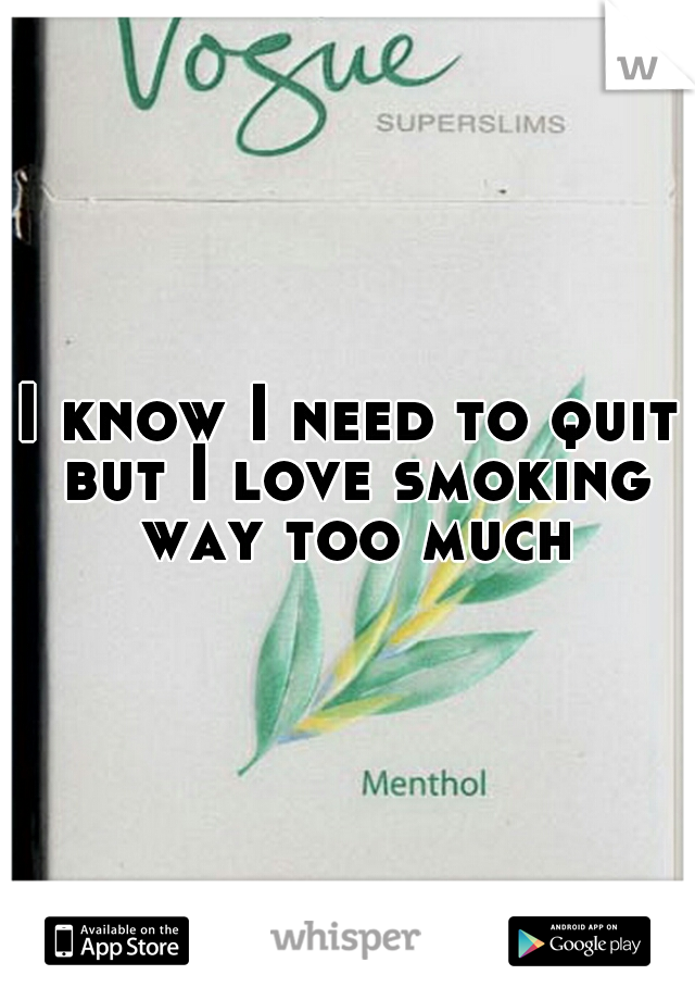 I know I need to quit but I love smoking way too much