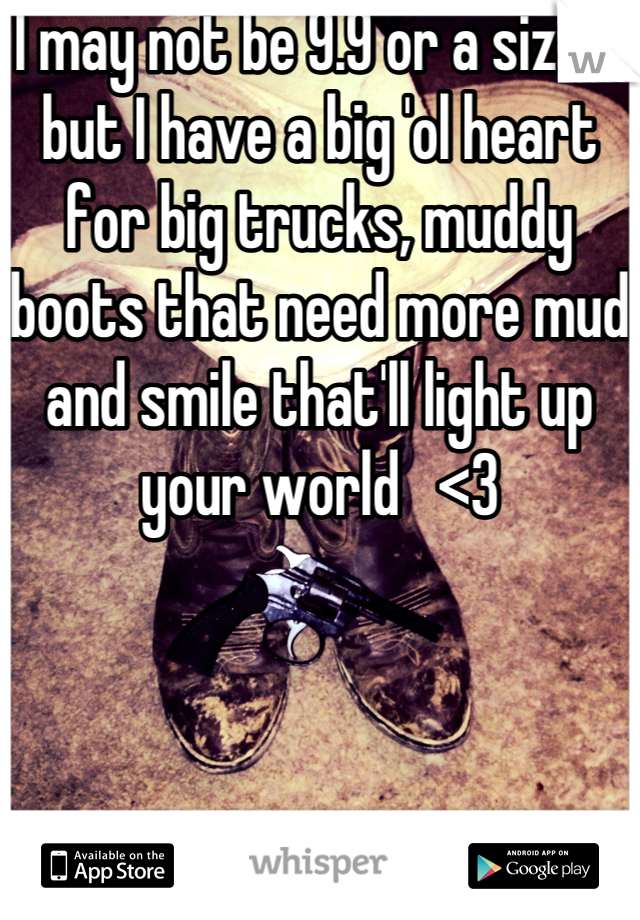 I may not be 9.9 or a size 2 but I have a big 'ol heart for big trucks, muddy boots that need more mud and smile that'll light up your world   <3