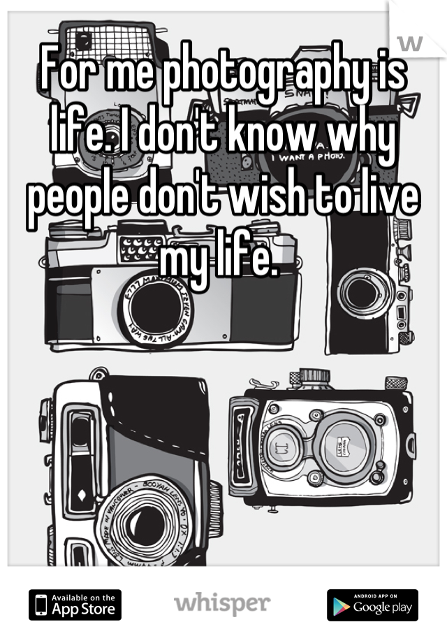 For me photography is life. I don't know why people don't wish to live my life.
