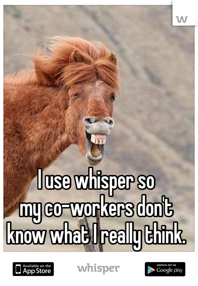 I use whisper so  my co-workers don't  know what I really think.
