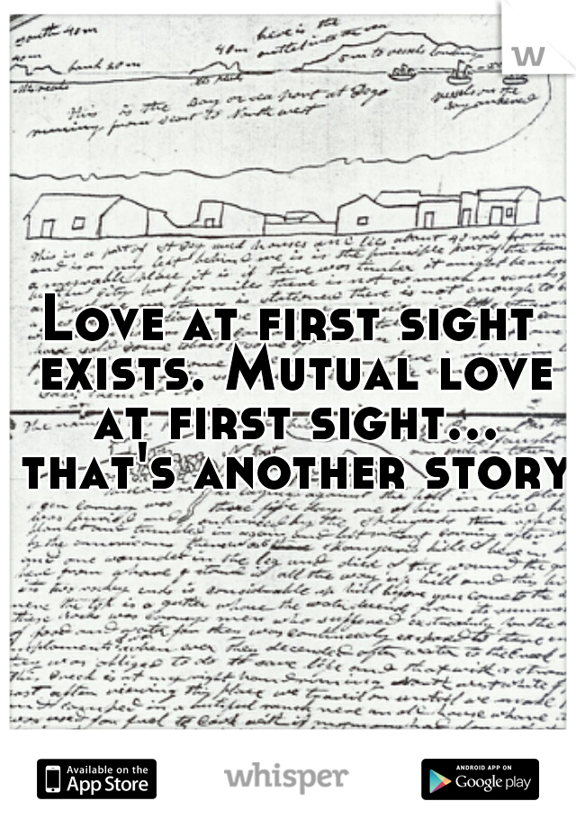 Love at first sight exists. Mutual love at first sight... that's another story.
