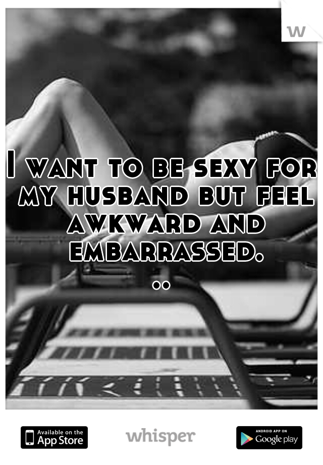 I want to be sexy for my husband but feel awkward and embarrassed...