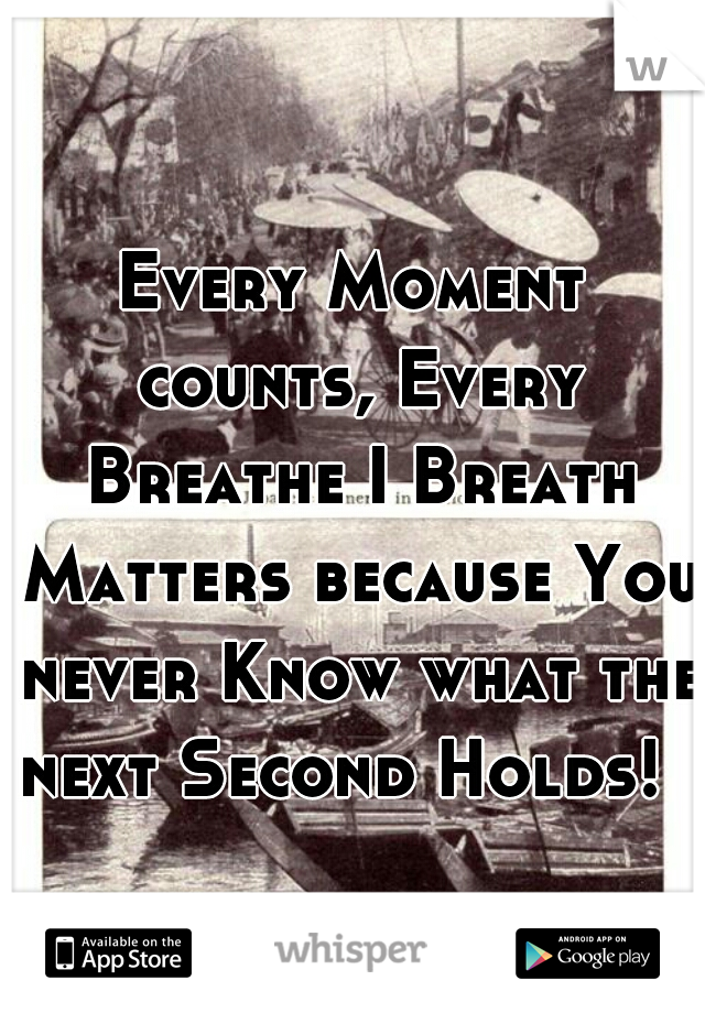 Every Moment counts, Every Breathe I Breath Matters because You never Know what the next Second Holds!
