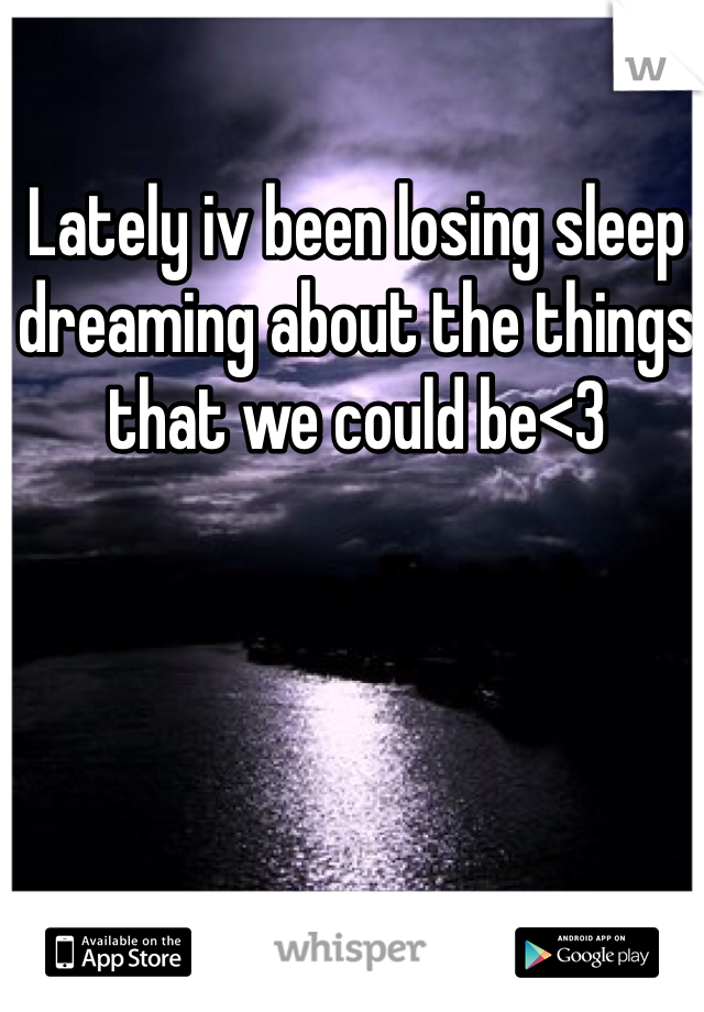 Lately iv been losing sleep dreaming about the things that we could be<3