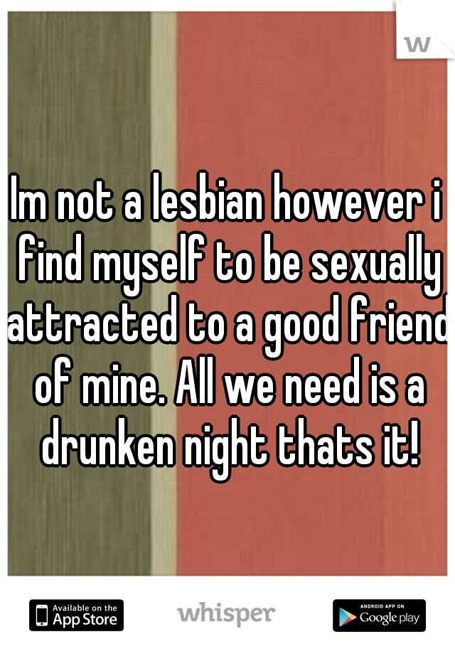 Im not a lesbian however i find myself to be sexually attracted to a good friend of mine. All we need is a drunken night thats it!