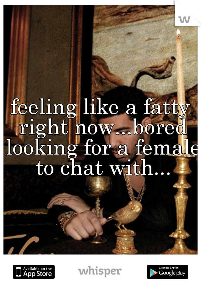 feeling like a fatty right now...bored looking for a female to chat with...