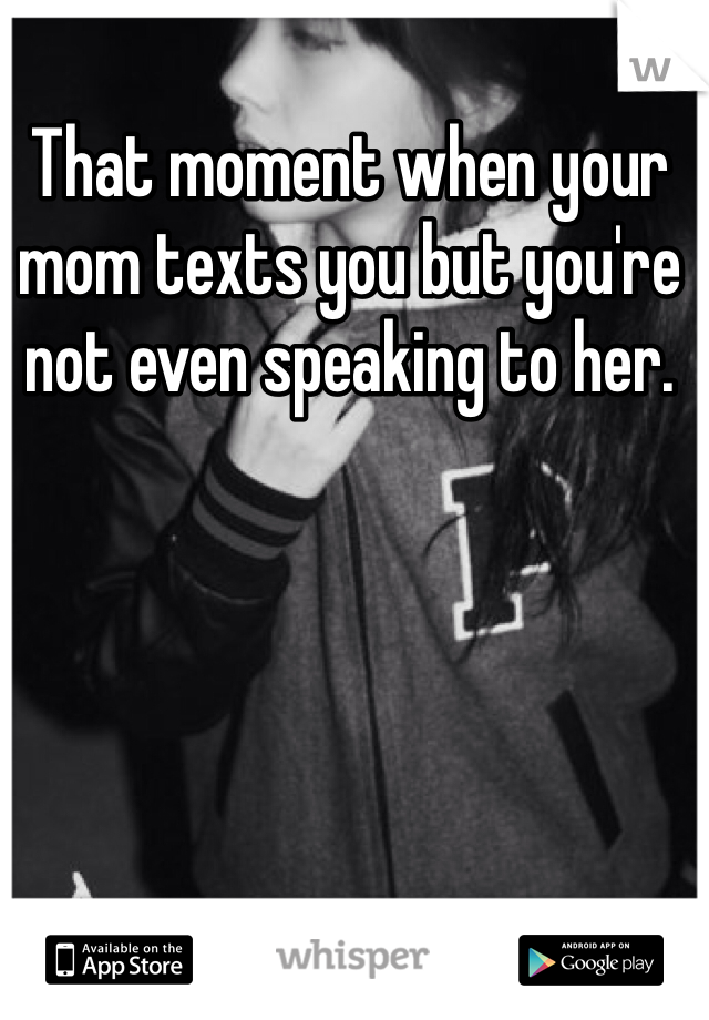 That moment when your mom texts you but you're not even speaking to her.