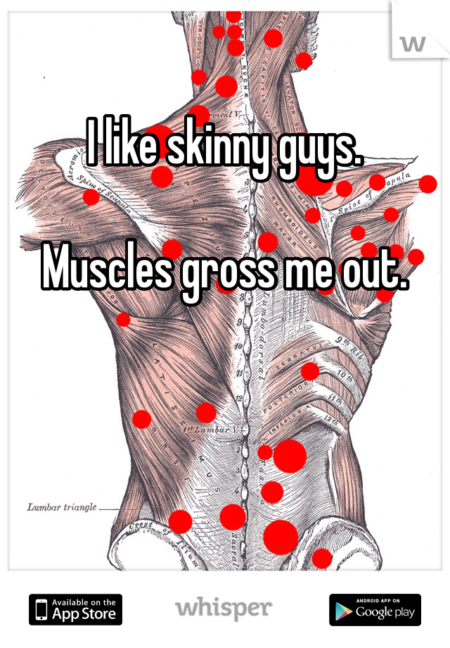 I like skinny guys.   Muscles gross me out.