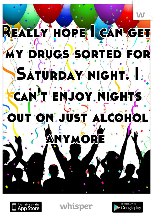 Really hope I can get my drugs sorted for Saturday night. I can't enjoy nights out on just alcohol anymore