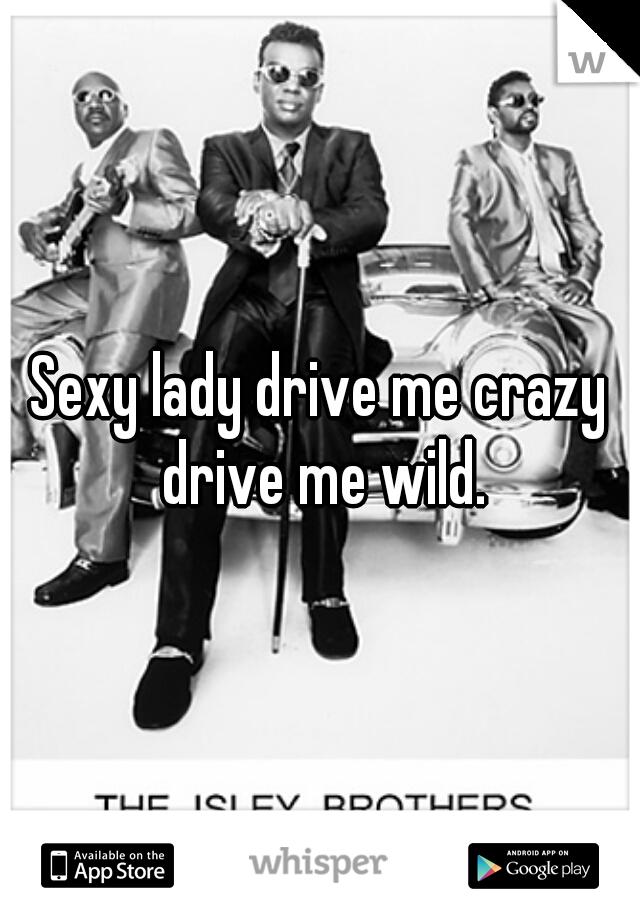 Sexy lady drive me crazy drive me wild.