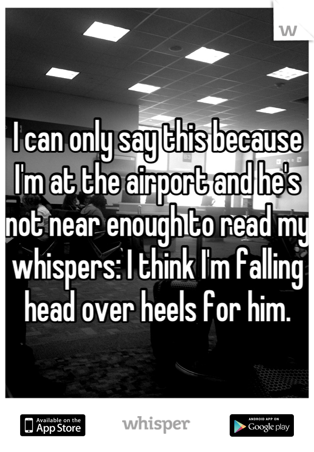 I can only say this because I'm at the airport and he's not near enough to read my whispers: I think I'm falling head over heels for him.
