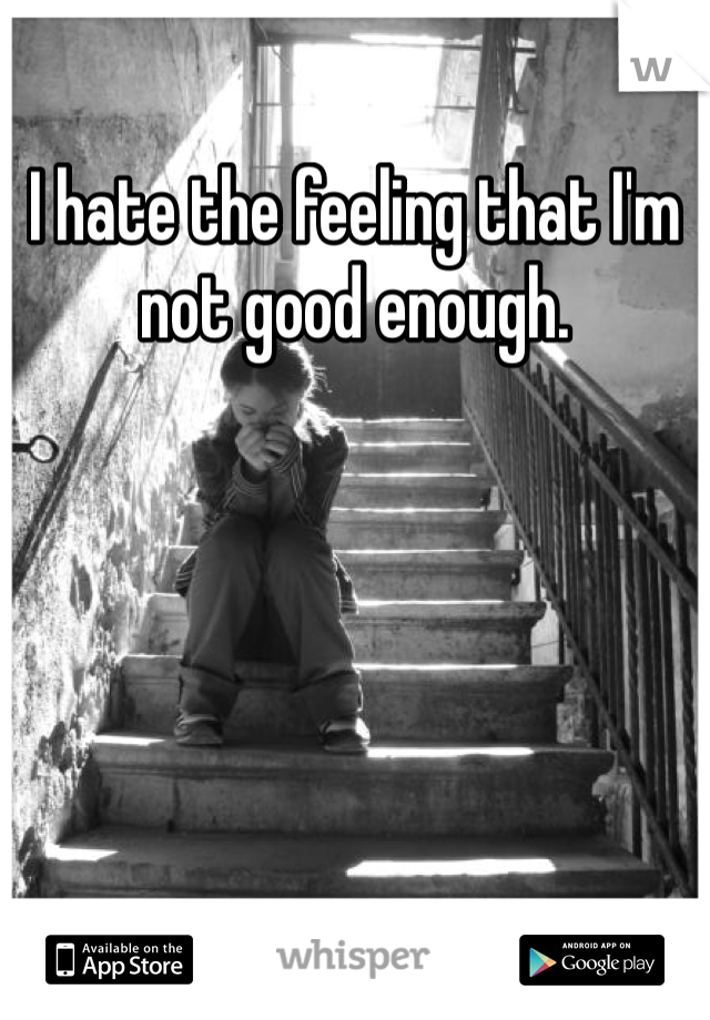 I hate the feeling that I'm not good enough.