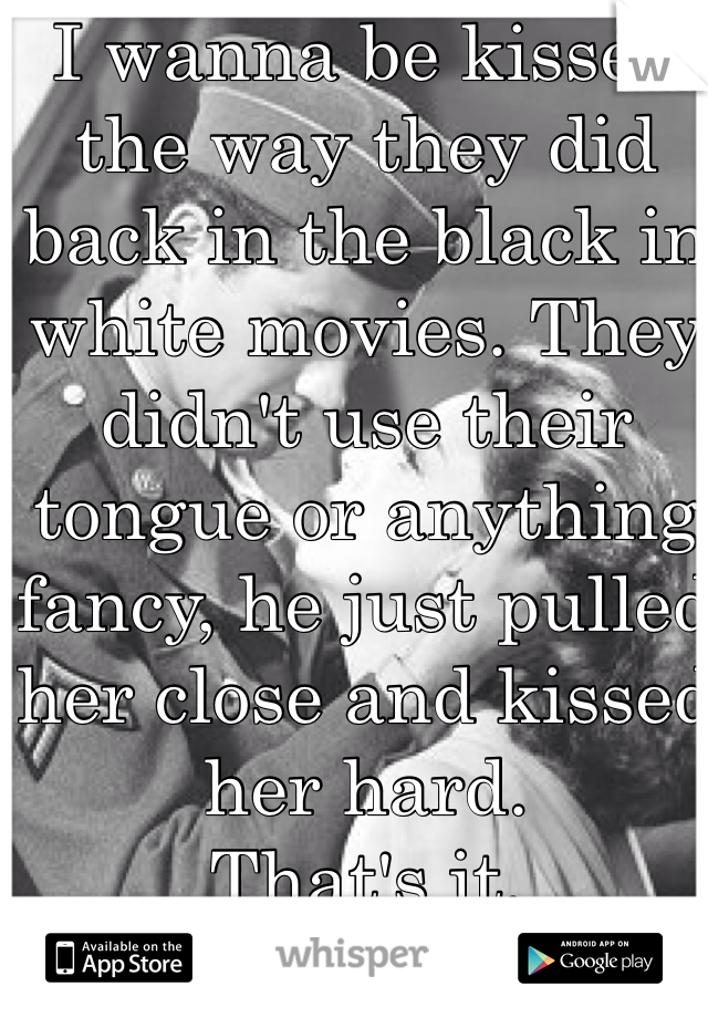 I wanna be kissed the way they did back in the black in white movies. They didn't use their tongue or anything fancy, he just pulled her close and kissed her hard. That's it.