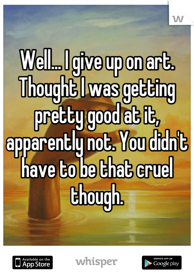Well... I give up on art. Thought I was getting pretty good at it, apparently not. You didn't have to be that cruel though.