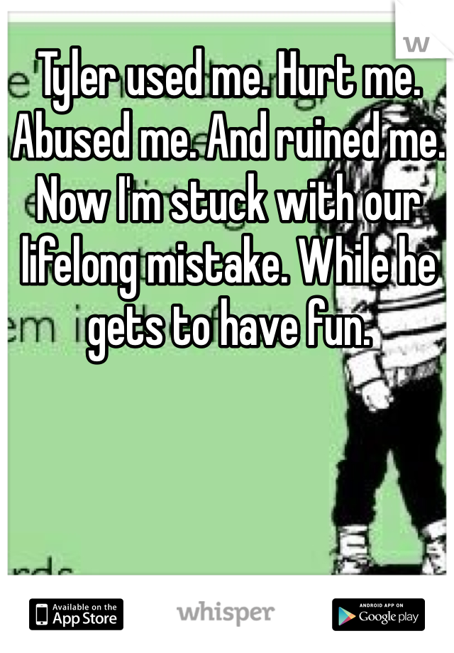 Tyler used me. Hurt me. Abused me. And ruined me. Now I'm stuck with our lifelong mistake. While he gets to have fun.