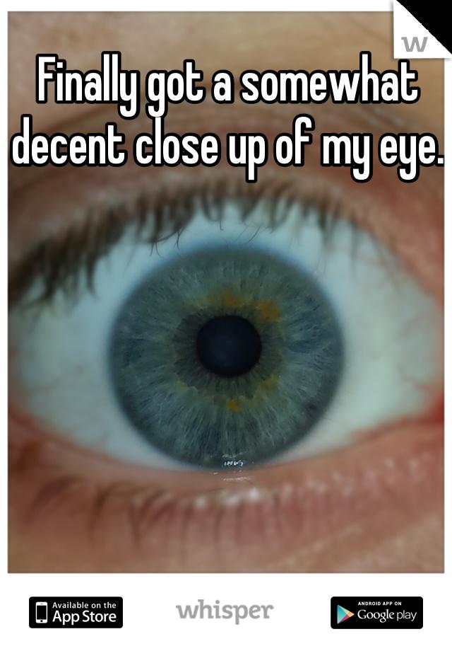 Finally got a somewhat decent close up of my eye.