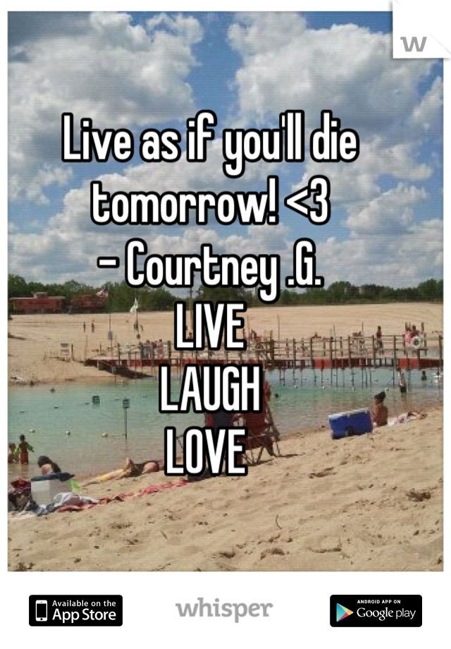 Live as if you'll die tomorrow! <3  - Courtney .G. LIVE LAUGH LOVE