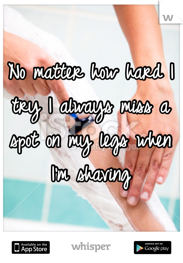 No matter how hard I try I always miss a spot on my legs when I'm shaving