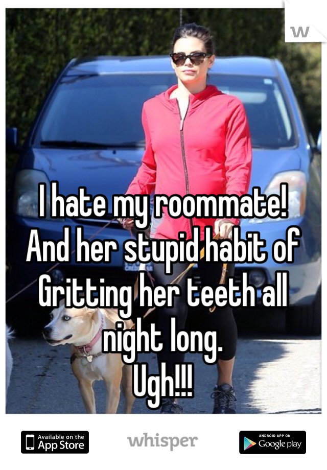 I hate my roommate!  And her stupid habit of  Gritting her teeth all night long. Ugh!!!