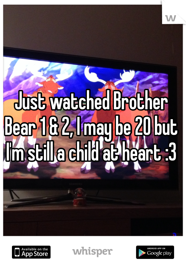 Just watched Brother Bear 1 & 2, I may be 20 but I'm still a child at heart :3