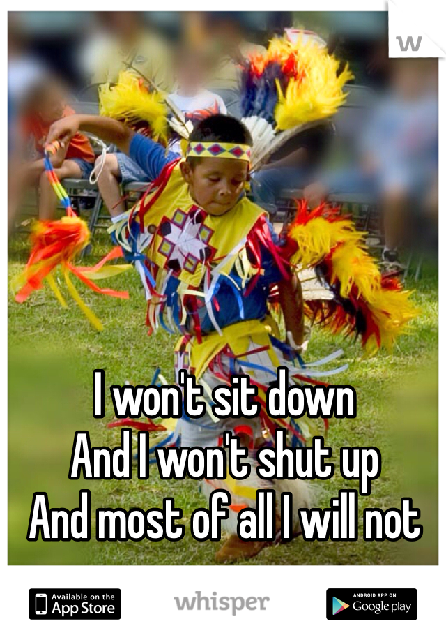 I won't sit down And I won't shut up  And most of all I will not grow up