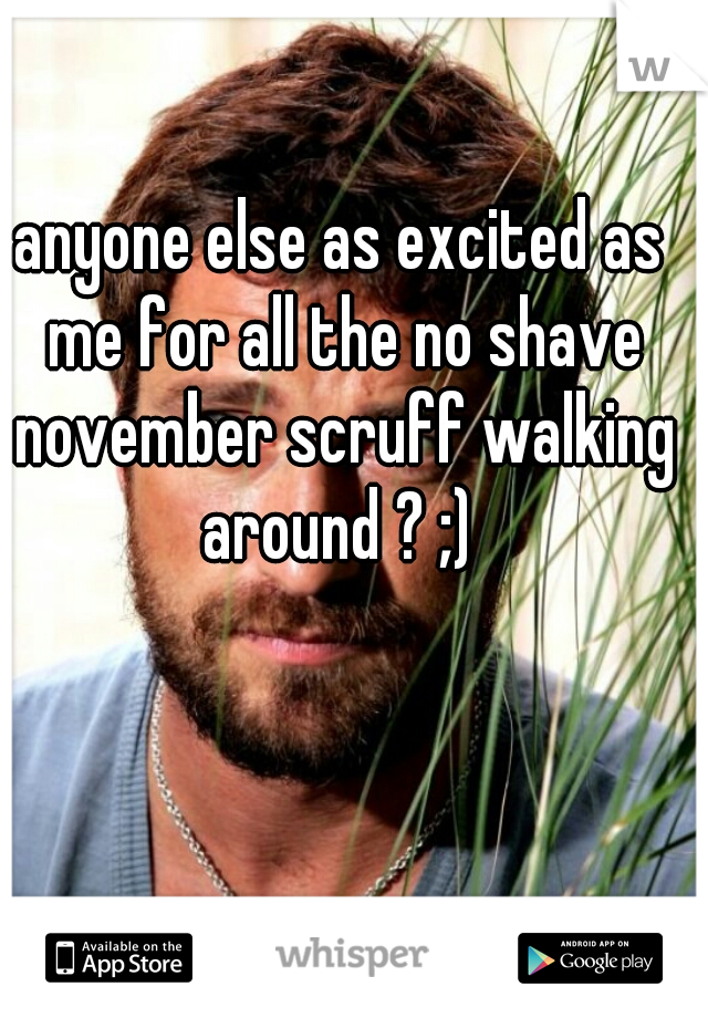 anyone else as excited as me for all the no shave november scruff walking around ? ;)