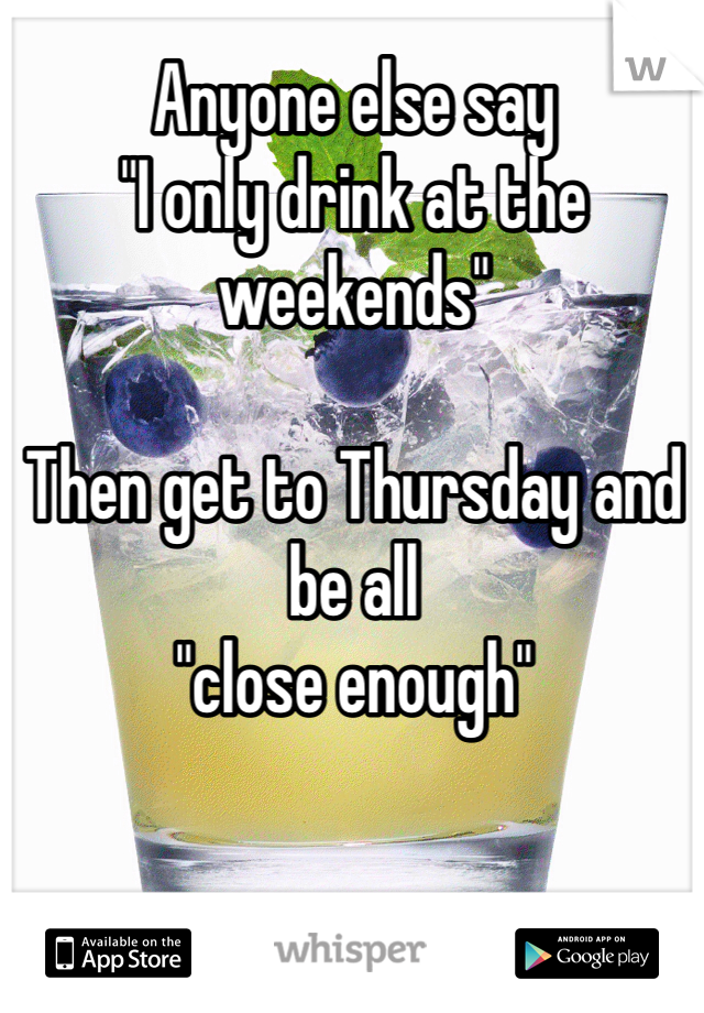 """Anyone else say  """"I only drink at the weekends""""  Then get to Thursday and be all  """"close enough"""""""