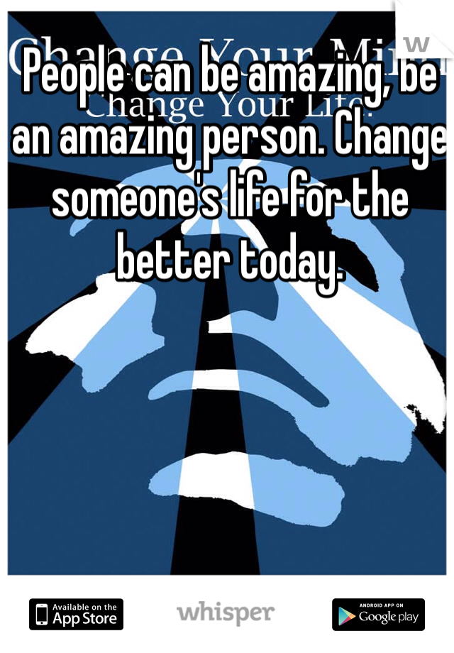 People can be amazing, be an amazing person. Change someone's life for the better today.