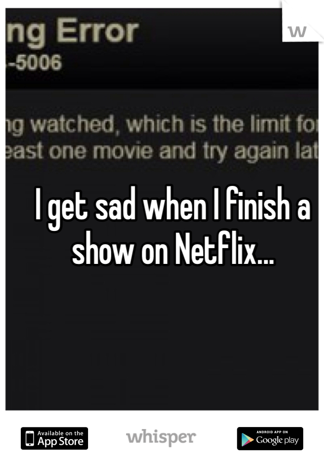 I get sad when I finish a show on Netflix...