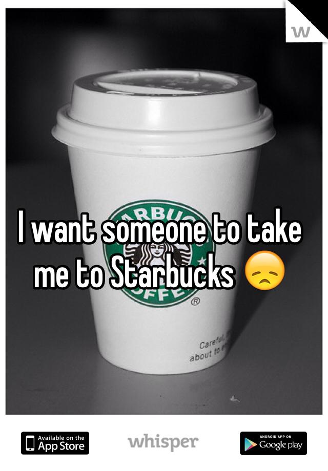 I want someone to take me to Starbucks 😞