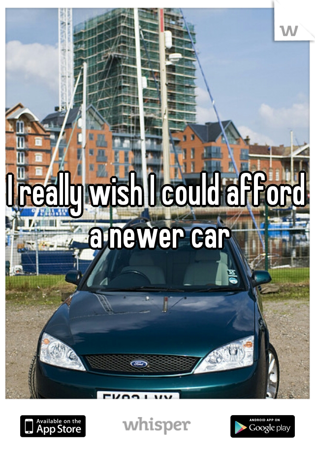I really wish I could afford a newer car