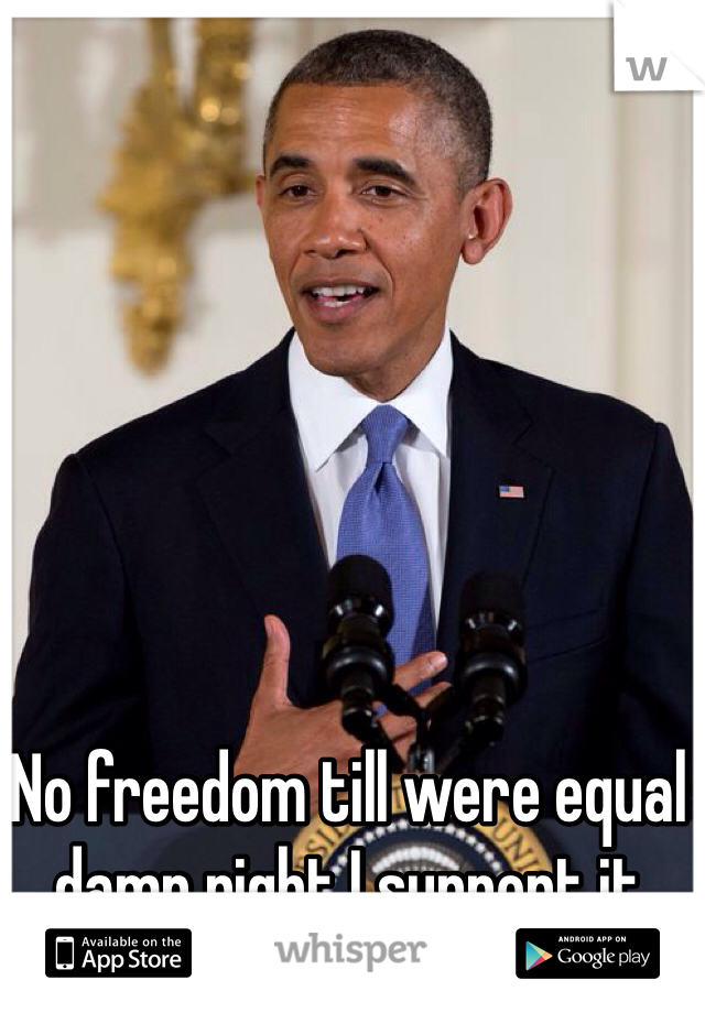 No freedom till were equal damn right I support it