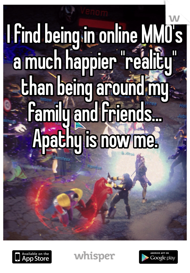 """I find being in online MMO's a much happier """"reality"""" than being around my family and friends... Apathy is now me."""