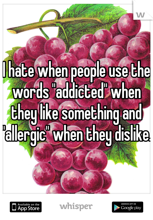 "I hate when people use the words ""addicted"" when they like something and ""allergic"" when they dislike."