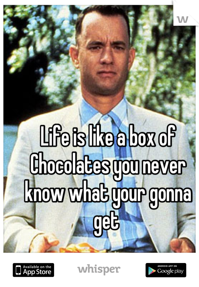 Life is like a box of  Chocolates you never know what your gonna get