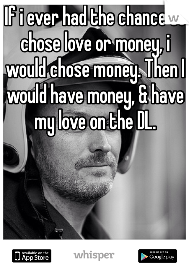 If i ever had the chance to chose love or money, i would chose money. Then I would have money, & have my love on the DL.