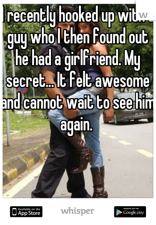 I recently hooked up with a guy who I then found out he had a girlfriend. My secret... It felt awesome and cannot wait to see him again.