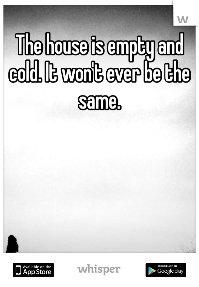The house is empty and cold. It won't ever be the same.