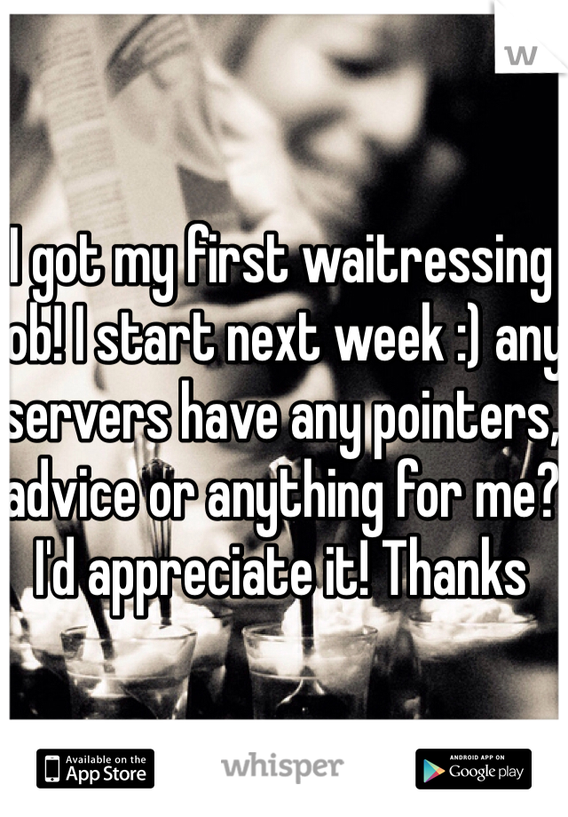 I got my first waitressing job! I start next week :) any servers have any pointers, advice or anything for me? I'd appreciate it! Thanks