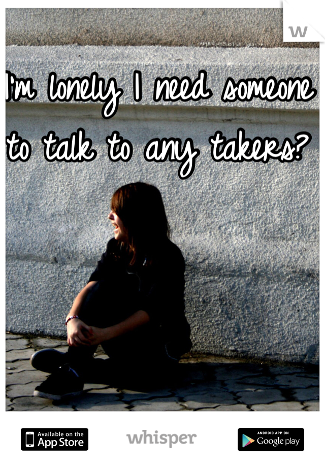 I'm lonely I need someone to talk to any takers?