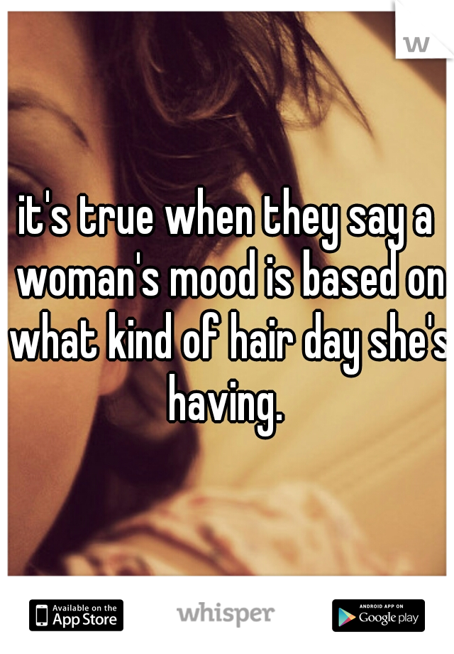 it's true when they say a woman's mood is based on what kind of hair day she's having.