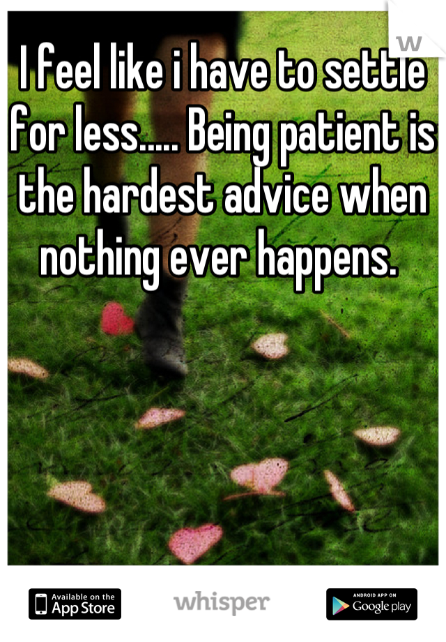 I feel like i have to settle for less..... Being patient is the hardest advice when nothing ever happens.
