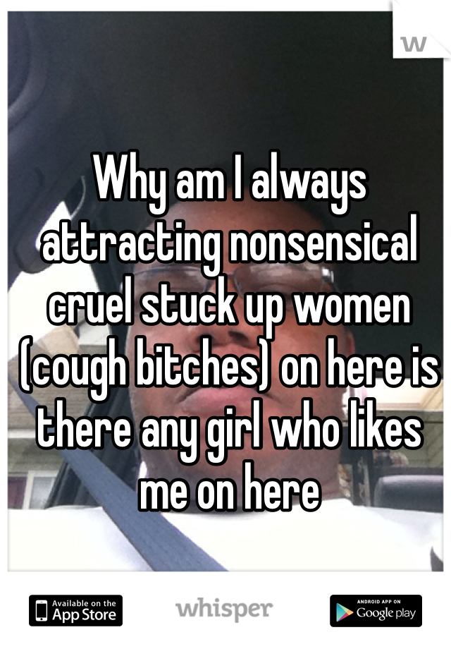 Why am I always attracting nonsensical cruel stuck up women  (cough bitches) on here is there any girl who likes me on here