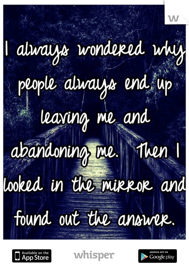 I always wondered why people always end up leaving me and abandoning me.  Then I looked in the mirror and found out the answer.