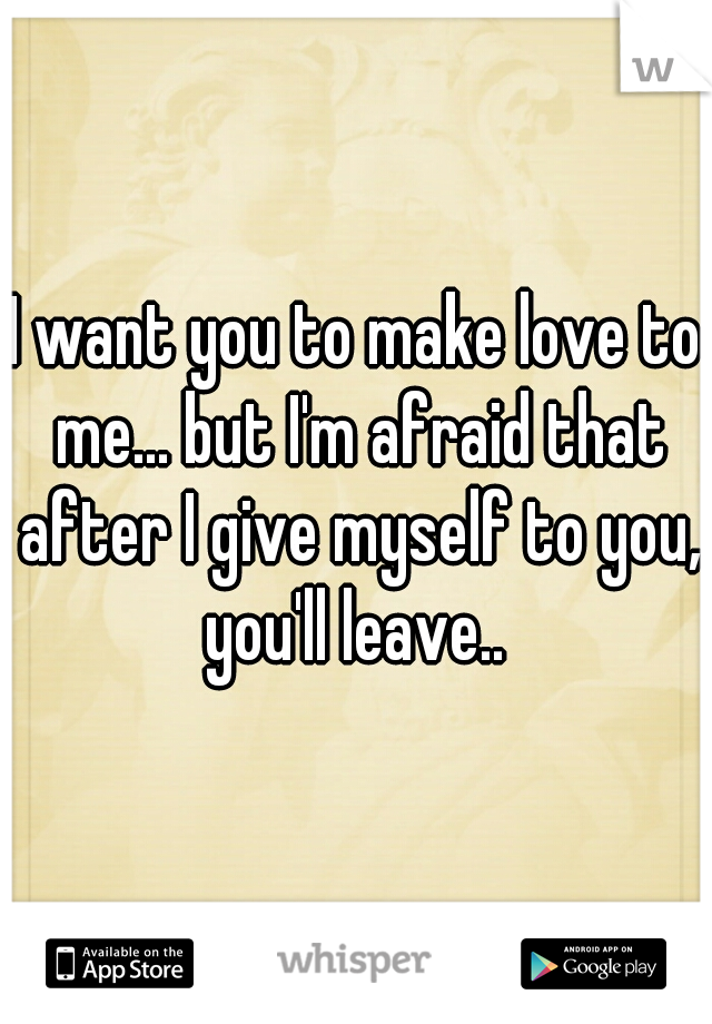 I want you to make love to me... but I'm afraid that after I give myself to you, you'll leave..