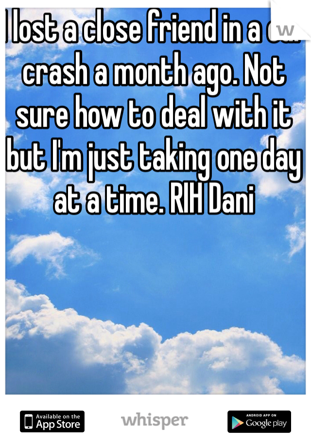 I lost a close friend in a car crash a month ago. Not sure how to deal with it but I'm just taking one day at a time. RIH Dani