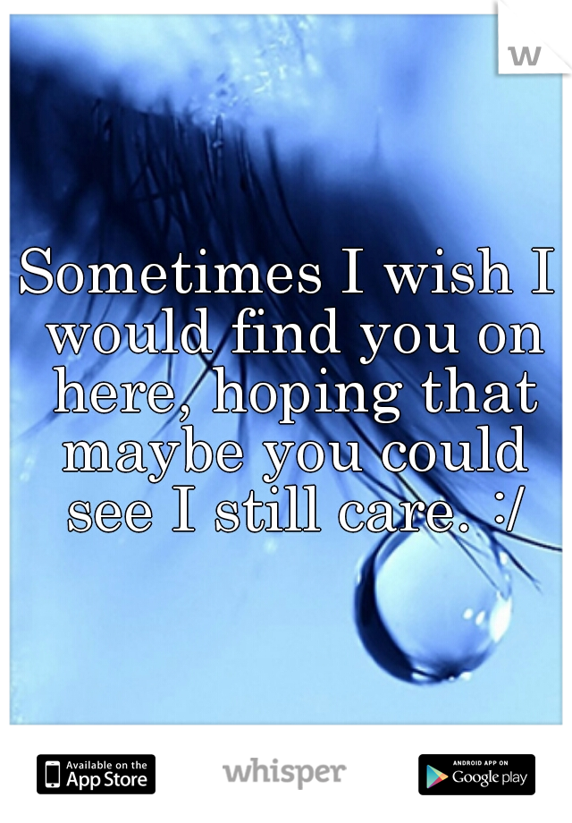 Sometimes I wish I would find you on here, hoping that maybe you could see I still care. :/