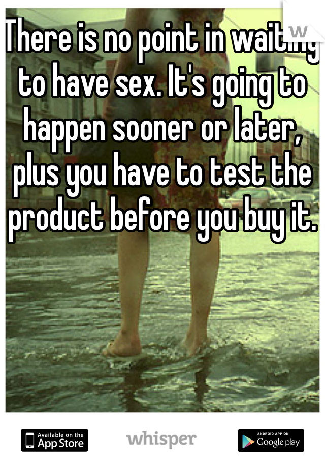There is no point in waiting to have sex. It's going to happen sooner or later, plus you have to test the product before you buy it.